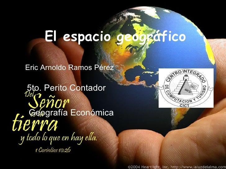 El espacio geográfico Eric Arnoldo Ramos Pérez 5to. Perito Contador Geografía Económica