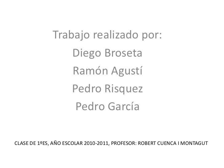 Trabajo realizado por:<br />Diego Broseta<br />Ramón Agustí<br />Pedro Risquez<br />Pedro García<br />CLASE DE 1ºES, AÑO E...