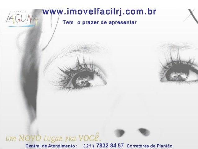 www.imovelfacilrj.com.br Tem o prazer de apresentar Central de Atendimento : ( 21 ) 7832 84 57 Corretores de Plantão