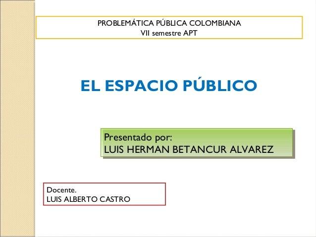 PROBLEMÁTICA PÚBLICA COLOMBIANA                    VII semestre APT       EL ESPACIO PÚBLICO             Presentado por:  ...