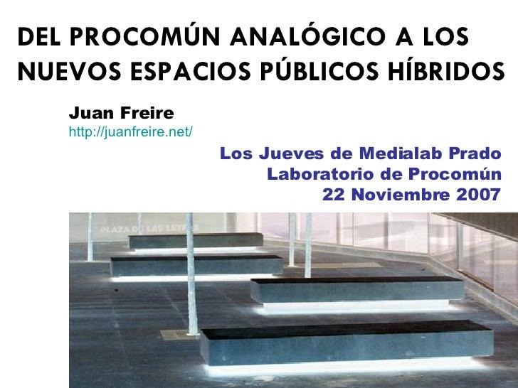DEL PROCOMÚN ANALÓGICO A LOS NUEVOS ESPACIOS PÚBLICOS HÍBRIDOS Juan Freire http :// juanfreire.net / Los Jueves de Mediala...