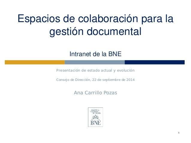 Espacios de colaboración para la gestión documental Intranet de la BNE  Presentación de estado actual y evolución  Consejo...