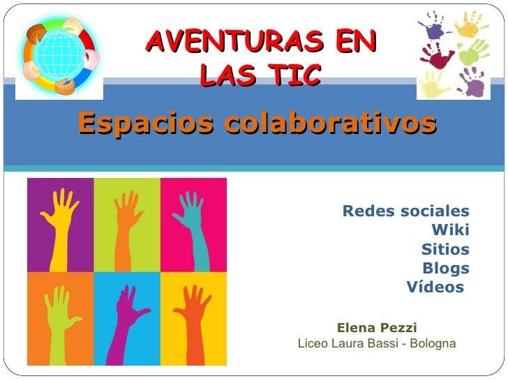 Redes sociales Wiki Sitios Blogs Vídeos   Espacios colaborativos Elena Pezzi Liceo Laura Bassi - Bologna AVENTURAS EN LAS ...