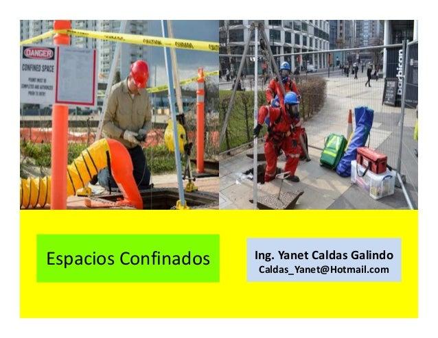 Espacios confinados Ing. Yanet Caldas Galindo CIP: 115456 Caldas_Yanet@Hotmail.com