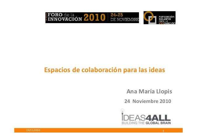 Espacios de colaboración para las ideas 19/11/2010 Ana María Llopis 24 Noviembre 2010 Espacios de colaboración para las id...