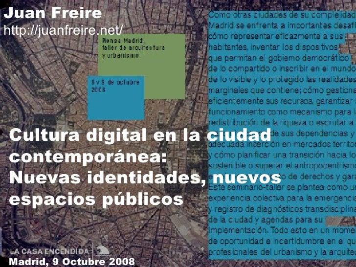 Cultura digital en la ciudad contemporánea: Nuevas identidades, nuevos espacios públicos Juan Freire http://juanfreire.net...