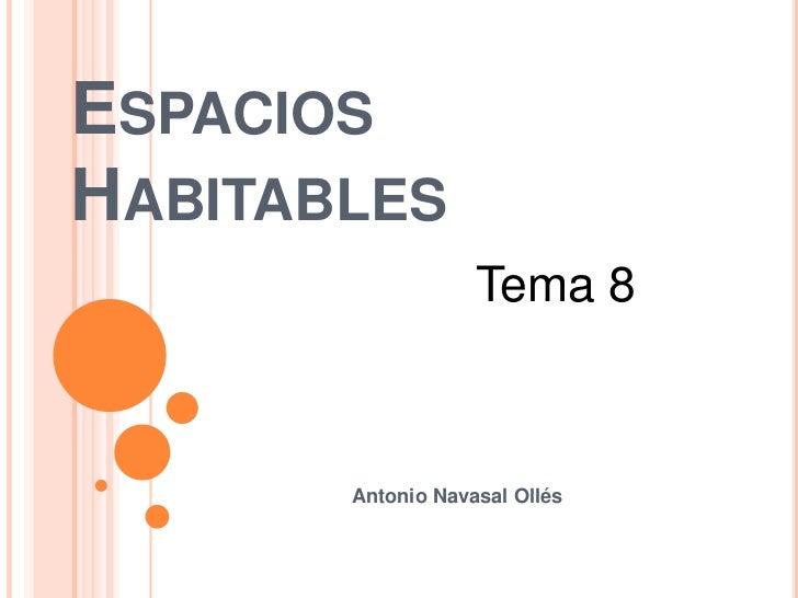 Espacios Habitables<br />Tema 8<br />                                 Antonio NavasalOllés<br />