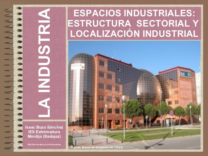 LA INDUSTRIA Isaac Buzo Sánchez IES Extremadura Montijo (Badajoz) http://personales.ya.com/isaacbuzo ESPACIOS INDUSTRIALES...