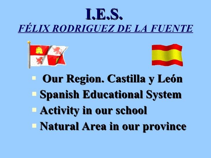 I.E.S.   FÉLIX RODRIGUEZ DE LA FUENTE <ul><li>Our Region. Castilla y León </li></ul><ul><li>Spanish Educational System  </...