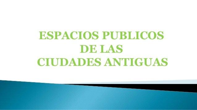 ESPACIOS PUBLICOS DE LAS CIUDADES ANTIGUAS