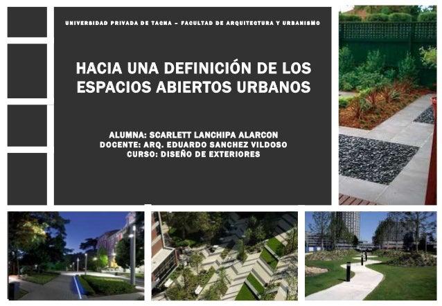 HACIA UNA DEFINICIÓN DE LOS ESPACIOS ABIERTOS URBANOS ALUMNA: SCARLETT LANCHIPA ALARCON DOCENTE: ARQ. EDUARDO SANCHEZ VILD...