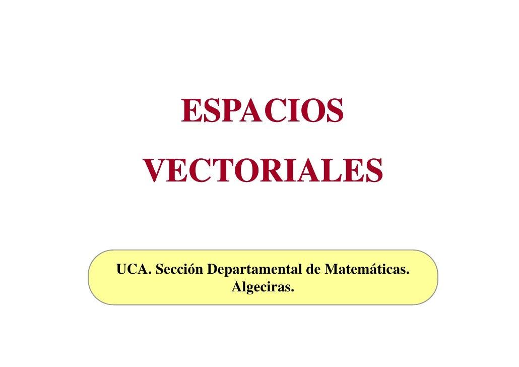 ESPACIOS    VECTORIALES  UCA. Sección Departamental de Matemáticas.                 Algeciras.