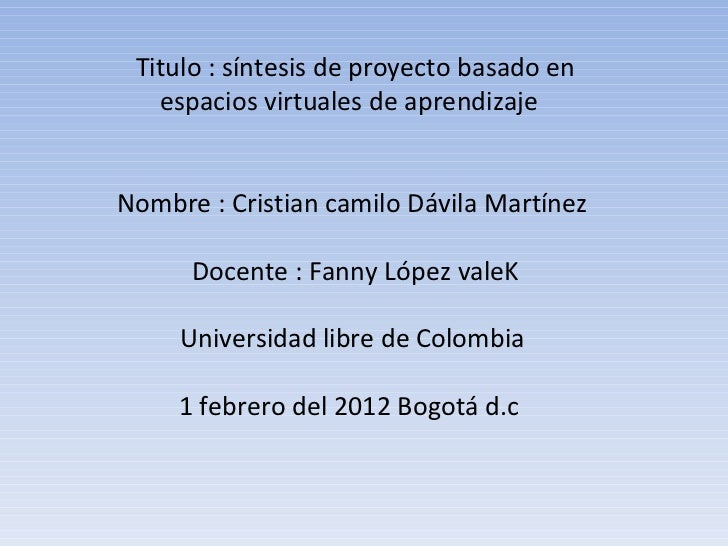 Titulo : síntesis de proyecto basado en espacios virtuales de aprendizaje  Nombre : Cristian camilo Dávila Martínez  Docen...