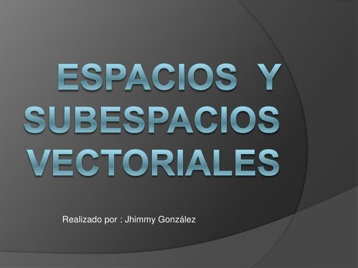 Espacios  y subespacios vectoriales<br />Realizado por : Jhimmy González<br />
