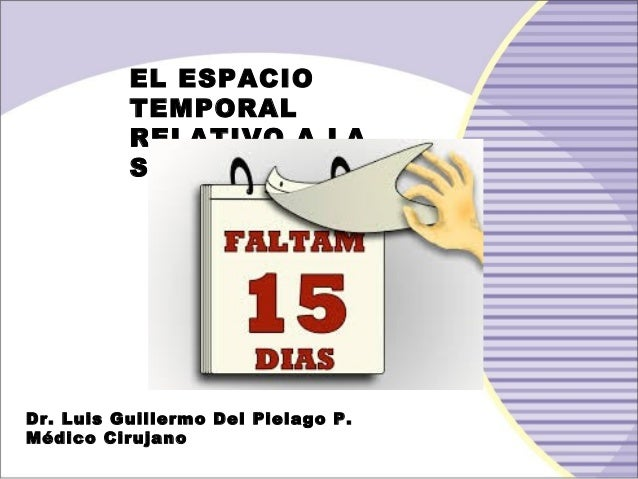 EL ESPACIO TEMPORAL RELATIVO A LA SALUD Dr. Luis Guillermo Del Pielago P. Médico Cirujano
