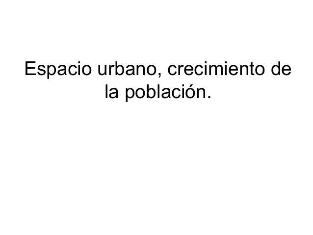 Espacio urbano, crecimiento dela población.