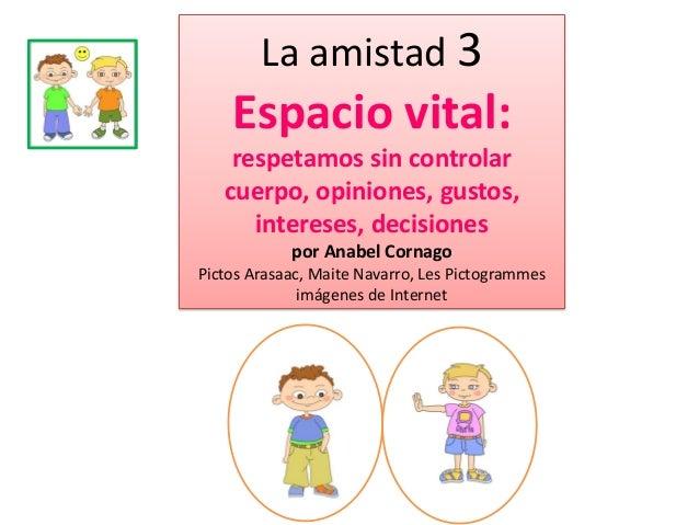 La amistad 3  Espacio vital: respetamos sin controlar cuerpo, opiniones, gustos, intereses, decisiones por Anabel Cornago ...