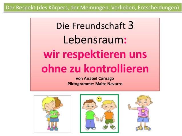 Die Freundschaft 3 Lebensraum: wir respektieren uns ohne zu kontrollieren von Anabel Cornago Piktogramme: Maite Navarro De...