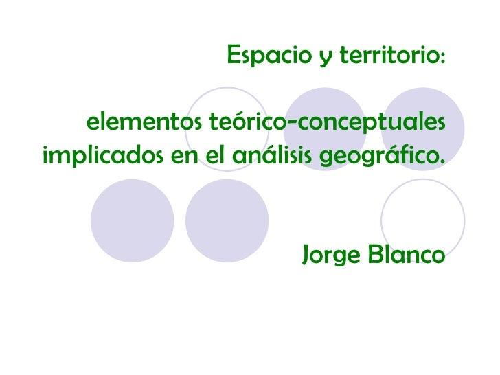 Espacio y territorio: elementos teórico-conceptuales implicados en el análisis geográfico. Jorge Blanco