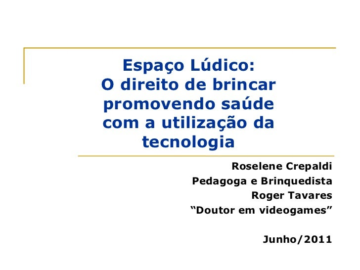 """Roselene Crepaldi Pedagoga e Brinquedista Roger Tavares """" Doutor em videogames"""" Junho/2011 Espaço Lúdico: O direito de bri..."""