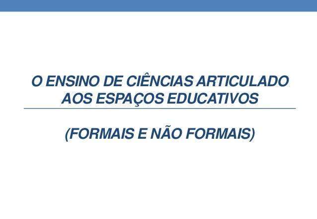 O ENSINO DE CIÊNCIAS ARTICULADO  AOS ESPAÇOS EDUCATIVOS  (FORMAIS E NÃO FORMAIS)