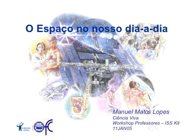 O  E spaço   no nosso dia-a-dia Manuel Matos Lopes Ciência Viva Workshop Professores – ISS Kit 11JAN05