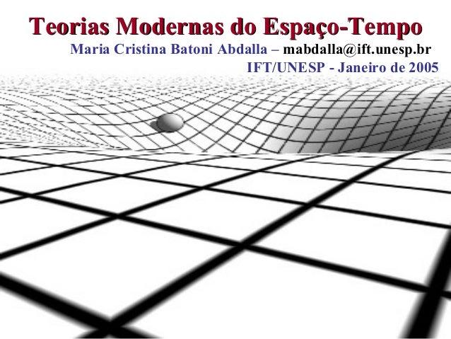 1Teorias Modernas do Espaço-TempoTeorias Modernas do Espaço-TempoMaria Cristina Batoni Abdalla – mabdalla@ift.unesp.brIFT/...