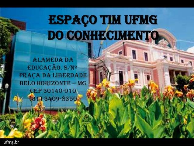 ESPAÇO TIM UFMGDO CONHECIMENTOufmg.brAlameda daEducação, s/nºPraça da LiberdadeBelo Horizonte – MGCEP 30140-010(31) 3409-8...