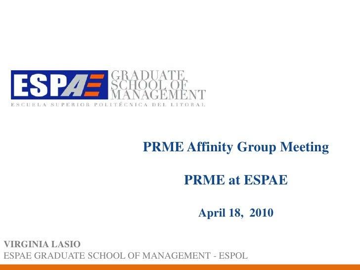 PRME AffinityGroup MeetingPRME at ESPAE April 18,  2010<br />VIRGINIA LASIO<br />ESPAE GRADUATE SCHOOL OF MANAGEMENT - ESP...