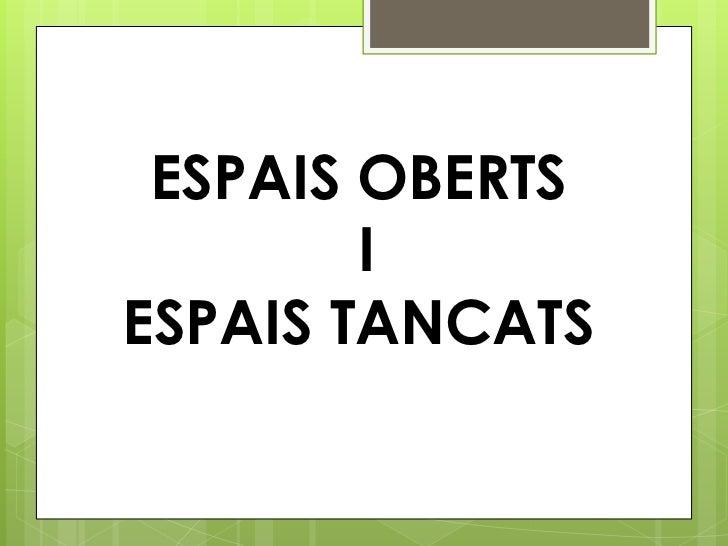 ESPAIS OBERTS        IESPAIS TANCATS