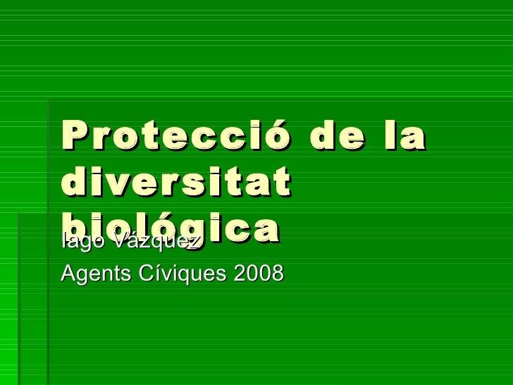 Protecció de la diversitat biológica Iago Vázquez Agents Cíviques 2008