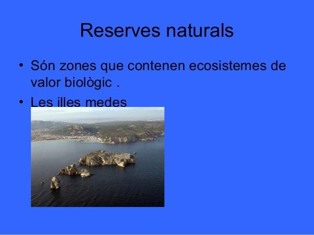 Reserves naturals• Són zones que contenen ecosistemes de  valor biològic .• Les illes medes