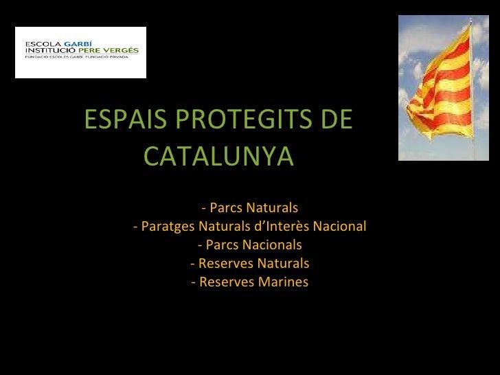 ESPAIS PROTEGITS DE CATALUNYA <ul><li>Parcs Naturals </li></ul><ul><li>Paratges Naturals d'Interès Nacional </li></ul><ul>...