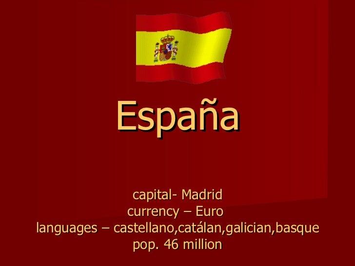 España capital- Madrid currency – Euro  languages – castellano,catálan,galician,basque pop. 46 million