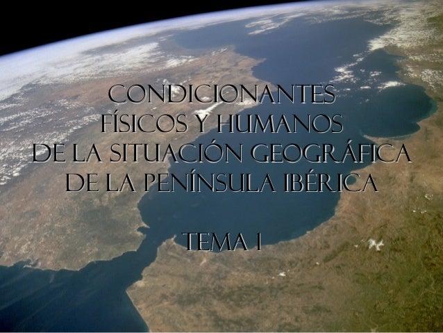 Condicionantes     físicos y humanosde la situación geográfica  de la Península IbéricA          TEMA 1
