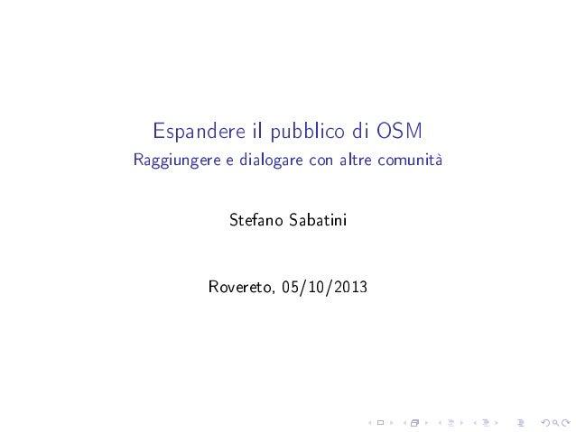Espandere il pubblico di OSM Raggiungere e dialogare con altre comunità Stefano Sabatini Rovereto, 05/10/2013