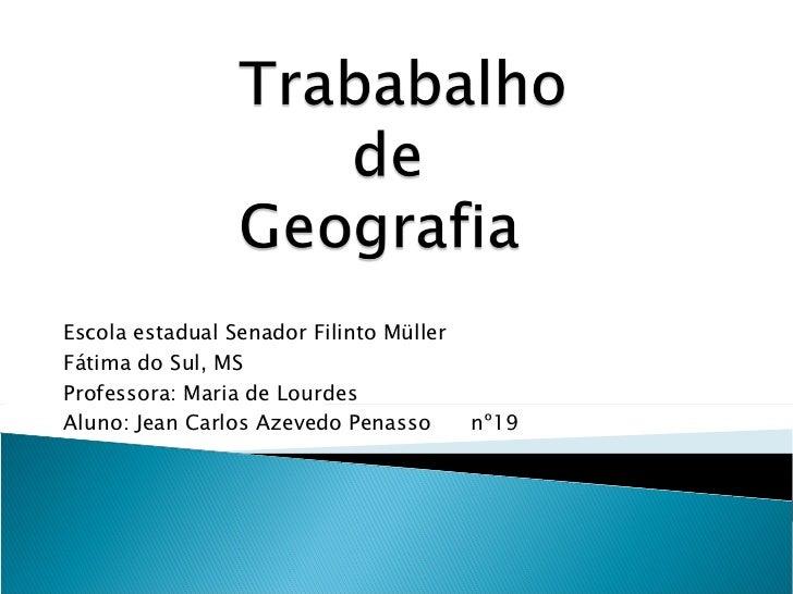 Escola estadual Senador Filinto Müller Fátima do Sul, MS Professora: Maria de Lourdes Aluno: Jean Carlos Azevedo Penasso  ...