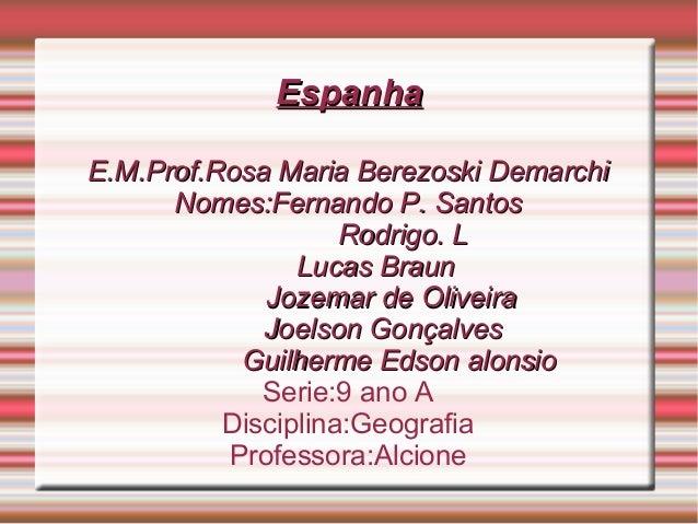 EspanhaEspanha E.M.Prof.Rosa Maria Berezoski DemarchiE.M.Prof.Rosa Maria Berezoski Demarchi Nomes:Fernando P. SantosNomes:...