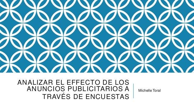 ANALIZAR EL EFFECTO DE LOS ANUNCIOS PUBLICITARIOS A TRAVÉS DE ENCUESTAS Michelle Toral