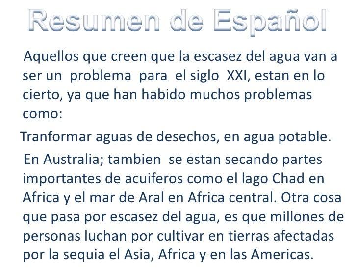 Resumen de Español<br />    Aquellos que creen que la escasez del agua van a ser un  problema  para  el siglo  XXI, estan ...