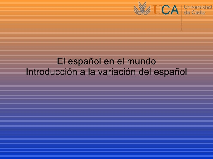 El español en el mundo Introducción a la variación del español