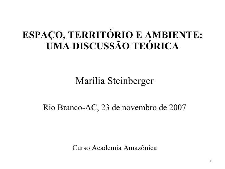 ESPAÇO, TERRITÓRIO E AMBIENTE:     UMA DISCUSSÃO TEÓRICA              Marília Steinberger     Rio Branco-AC, 23 de novembr...