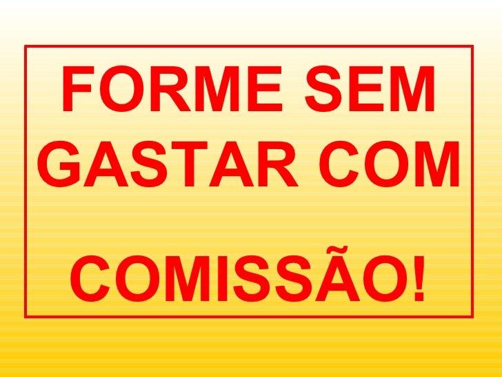 FORME SEM GASTAR COM COMISSÃO!