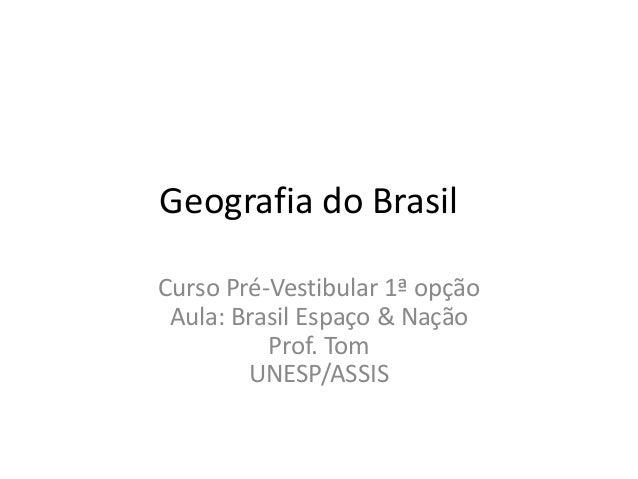 Geografia do Brasil Curso Pré-Vestibular 1ª opção Aula: Brasil Espaço & Nação Prof. Tom UNESP/ASSIS