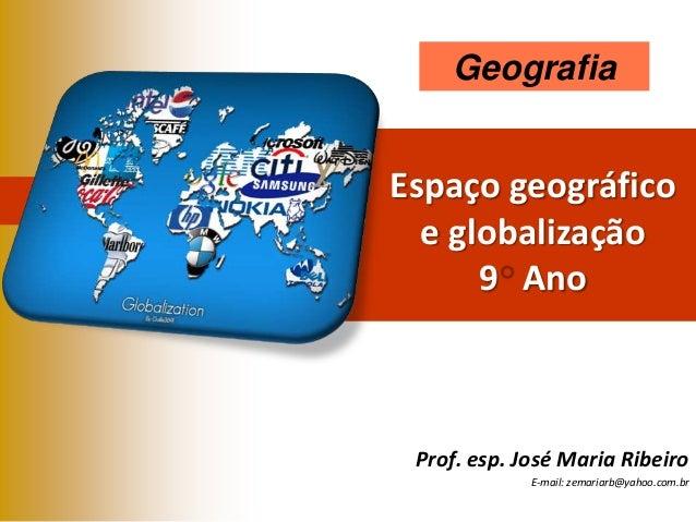 Geografia  Espaço geográfico e globalização 9 Ano  Prof. esp. José Maria Ribeiro E-mail: zemariarb@yahoo.com.br