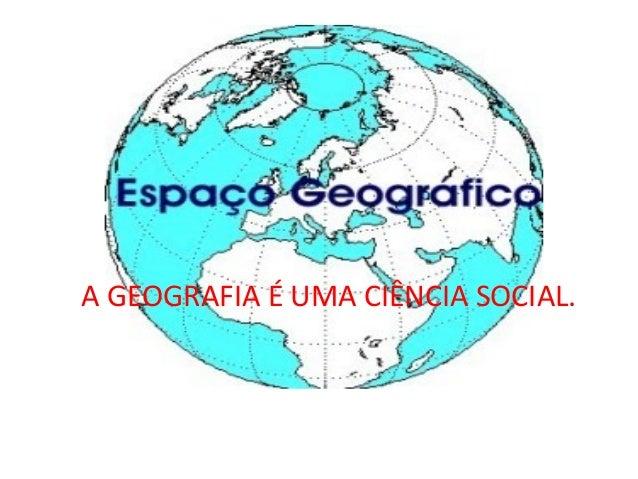 A GEOGRAFIA É UMA CIÊNCIA SOCIAL.