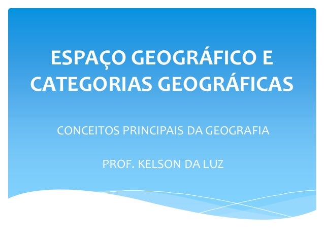 ESPAÇO GEOGRÁFICO E CATEGORIAS GEOGRÁFICAS CONCEITOS PRINCIPAIS DA GEOGRAFIA PROF. KELSON DA LUZ