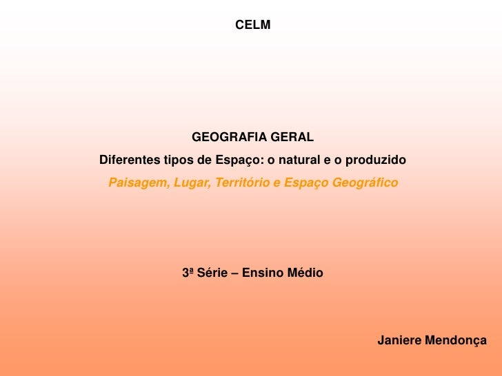 CELM                    GEOGRAFIA GERAL Diferentes tipos de Espaço: o natural e o produzido  Paisagem, Lugar, Território e...