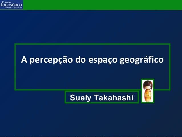 A percepção do espaço geográfico Suely Takahashi