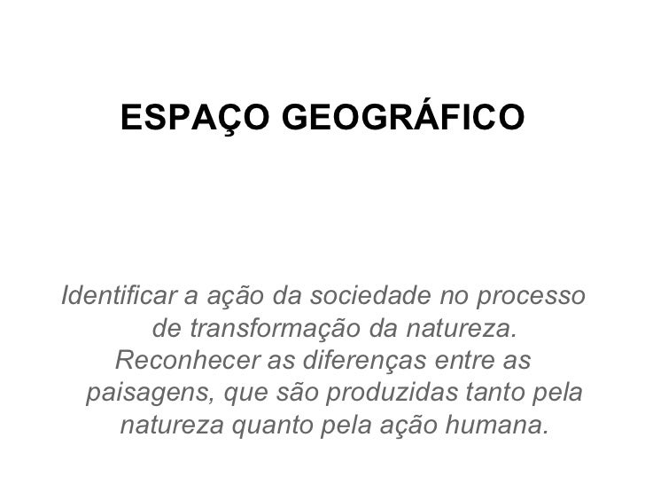ESPAÇO GEOGRÁFICO Identificar a ação da sociedade no processo de transformação da natureza. Reconhecer as diferenças entre...